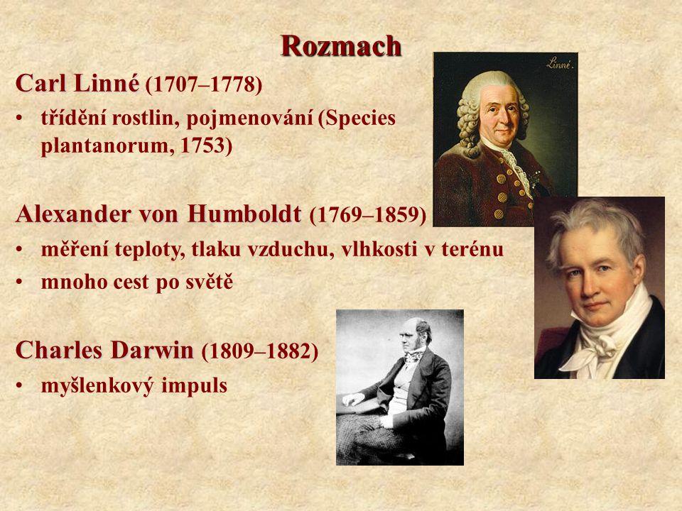 Rozmach Carl Linné Carl Linné (1707–1778) třídění rostlin, pojmenování (Species plantanorum, 1753) Alexander von Humboldt Alexander von Humboldt (1769–1859) měření teploty, tlaku vzduchu, vlhkosti v terénu mnoho cest po světě Charles Darwin Charles Darwin (1809–1882) myšlenkový impuls