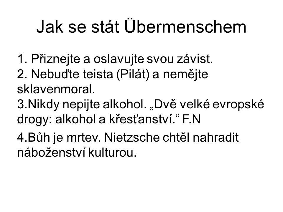 """Jak se stát Übermenschem 1. Přiznejte a oslavujte svou závist. 2. Nebuďte teista (Pilát) a nemějte sklavenmoral. 3.Nikdy nepijte alkohol. """"Dvě velké e"""