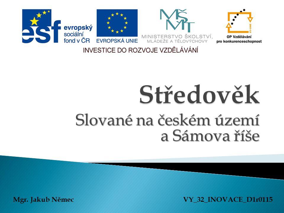 Slované na českém území a Sámova říše Mgr. Jakub NěmecVY_32_INOVACE_D1r0115
