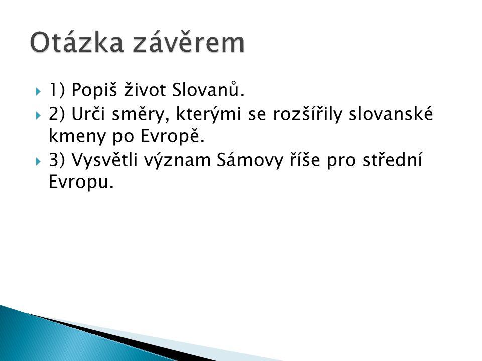  1) Popiš život Slovanů.  2) Urči směry, kterými se rozšířily slovanské kmeny po Evropě.  3) Vysvětli význam Sámovy říše pro střední Evropu.