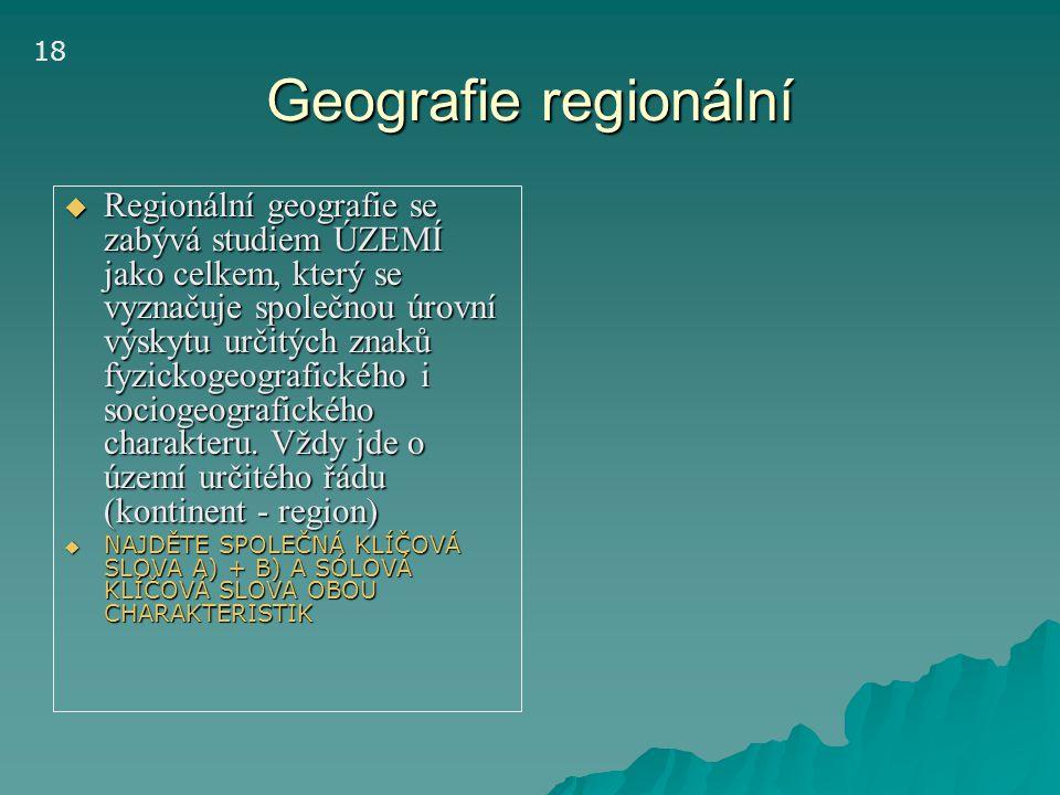 Geografie regionální  Regionální geografie se zabývá studiem ÚZEMÍ jako celkem, který se vyznačuje společnou úrovní výskytu určitých znaků fyzickogeo