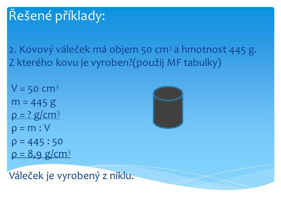 Řešené příklady: 2. Kovový váleček má objem 50 cm 3 a hmotnost 445 g. Z kterého kovu je vyroben?(použij MF tabulky) V = 50 cm 3 m = 445 g ρ = ? g/cm 3