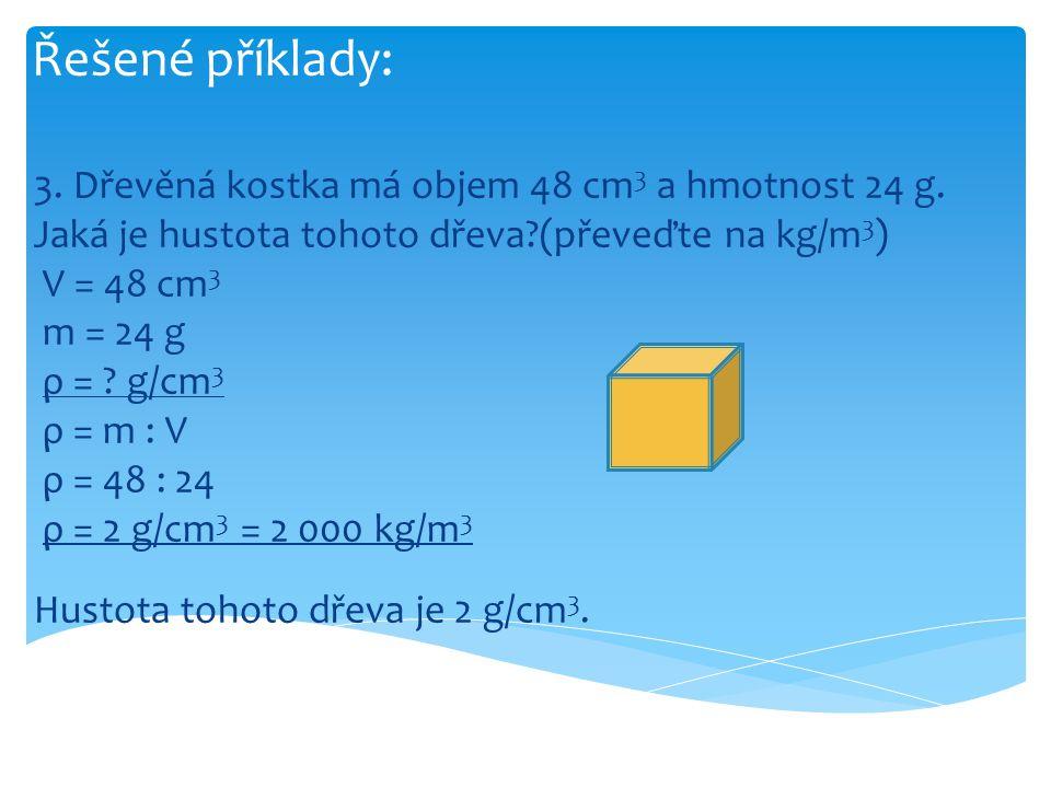Řešené příklady: 3. Dřevěná kostka má objem 48 cm 3 a hmotnost 24 g. Jaká je hustota tohoto dřeva?(převeďte na kg/m 3 ) V = 48 cm 3 m = 24 g ρ = ? g/c