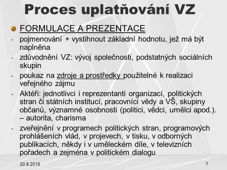 20.8.20158 Proces uplatňování VZ UZNÁNÍ VZ - VZ---VeP --- nutnost být uznán jako společensky významný - vyjednávání mezi partnery (ministry, senátory, poslanci, případně zájmovými organizacemi, lobby, dialog s občany) - zhodnocení nezávislých analýz situace a jejich souvislostí, možností zdrojů a prostředků - Program veřejné politiky (priorita, legislativa, program opozičních stran, minoritní hnutí…)