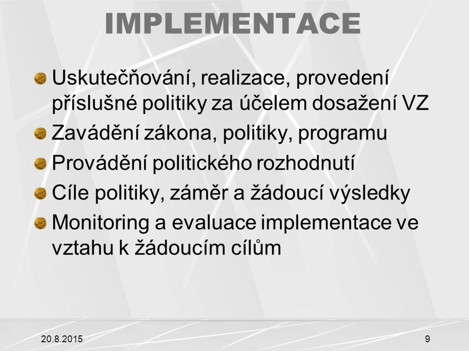 IMPLEMENTACE Uskutečňování, realizace, provedení příslušné politiky za účelem dosažení VZ Zavádění zákona, politiky, programu Provádění politického rozhodnutí Cíle politiky, záměr a žádoucí výsledky Monitoring a evaluace implementace ve vztahu k žádoucím cílům 20.8.20159