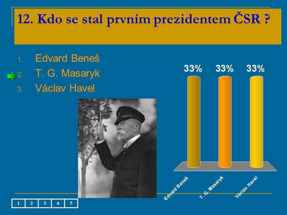 12. Kdo se stal prvním prezidentem ČSR 1. Edvard Beneš 2. T. G. Masaryk 3. Václav Havel 12345