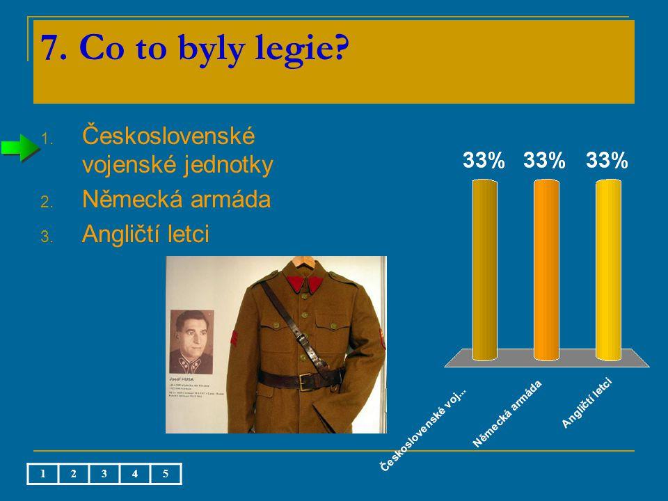 7. Co to byly legie 1. Československé vojenské jednotky 2. Německá armáda 3. Angličtí letci 12345