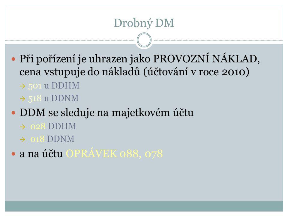 Drobný DM Při pořízení je uhrazen jako PROVOZNÍ NÁKLAD, cena vstupuje do nákladů (účtování v roce 2010)  501 u DDHM  518 u DDNM DDM se sleduje na ma