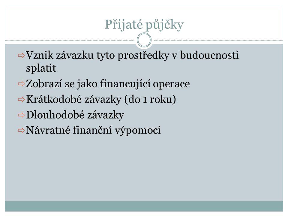Přijaté půjčky  Vznik závazku tyto prostředky v budoucnosti splatit  Zobrazí se jako financující operace  Krátkodobé závazky (do 1 roku)  Dlouhodo