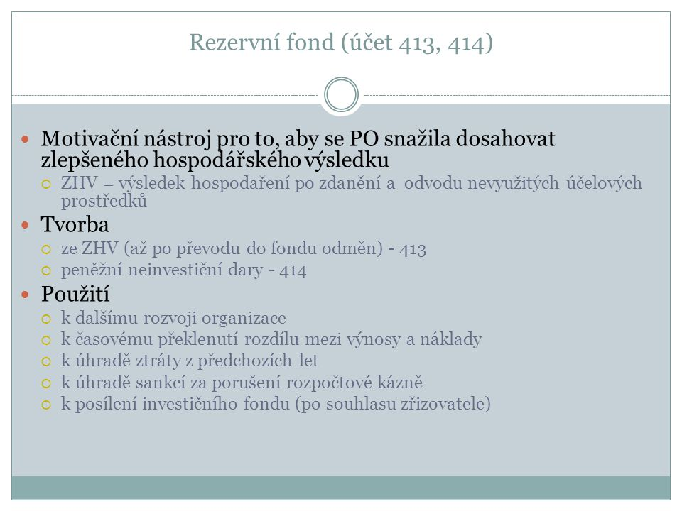Rezervní fond (účet 413, 414) Motivační nástroj pro to, aby se PO snažila dosahovat zlepšeného hospodářského výsledku  ZHV = výsledek hospodaření po