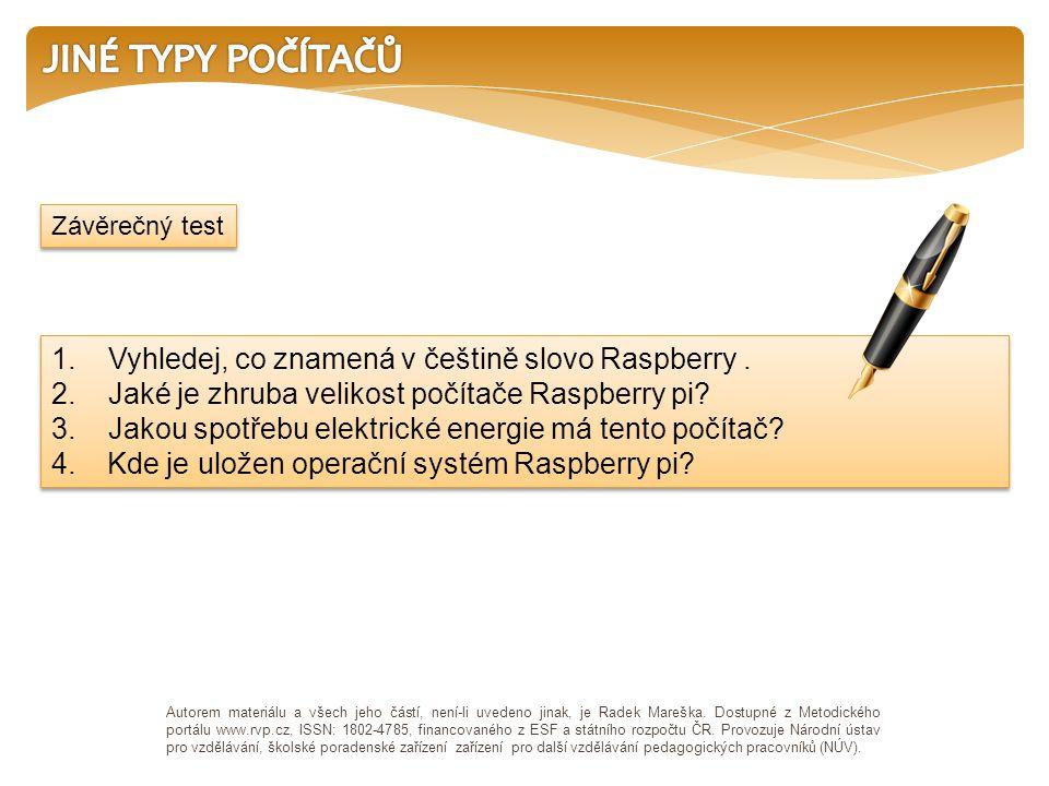 1. Vyhledej, co znamená v češtině slovo Raspberry. 2. Jaké je zhruba velikost počítače Raspberry pi? 3. Jakou spotřebu elektrické energie má tento poč
