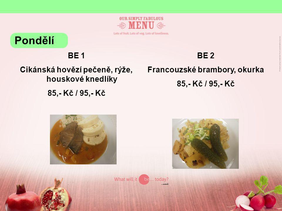BE 1 Cikánská hovězí pečeně, rýže, houskové knedlíky 85,- Kč / 95,- Kč BE 2 Francouzské brambory, okurka 85,- Kč / 95,- Kč Pondělí