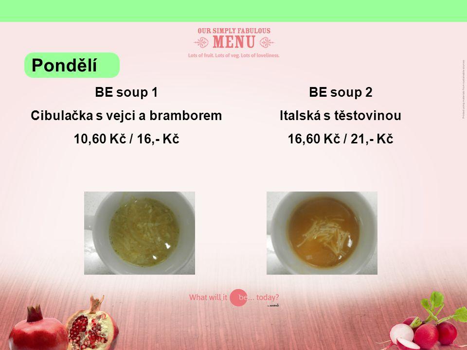 BE soup 1 Cibulačka s vejci a bramborem 10,60 Kč / 16,- Kč BE soup 2 Italská s těstovinou 16,60 Kč / 21,- Kč Pondělí
