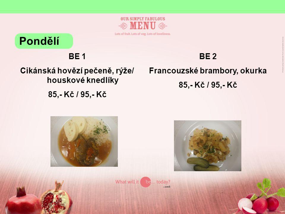 BE 1 Cikánská hovězí pečeně, rýže/ houskové knedlíky 85,- Kč / 95,- Kč BE 2 Francouzské brambory, okurka 85,- Kč / 95,- Kč Pondělí