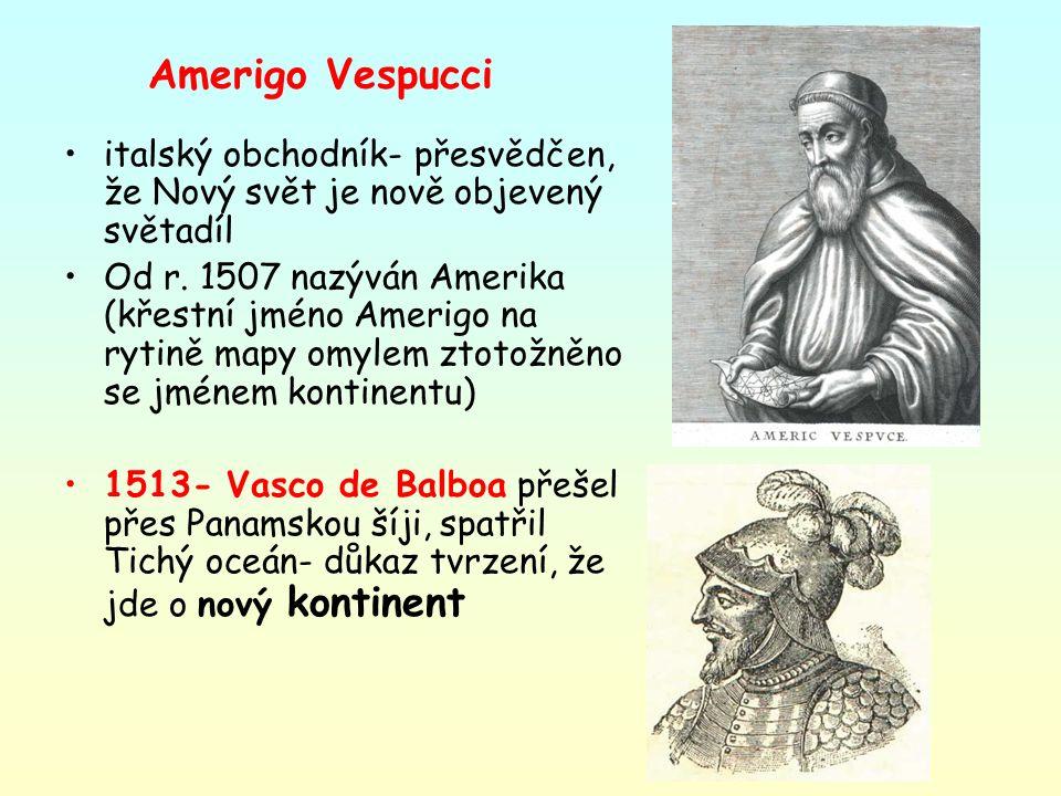 Amerigo Vespucci italský obchodník- přesvědčen, že Nový svět je nově objevený světadíl Od r. 1507 nazýván Amerika (křestní jméno Amerigo na rytině map