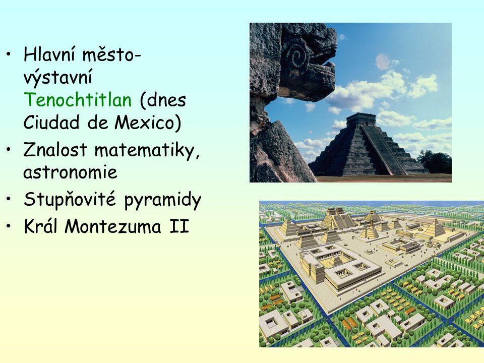 Hlavní město- výstavní Tenochtitlan (dnes Ciudad de Mexico) Znalost matematiky, astronomie Stupňovité pyramidy Král Montezuma II