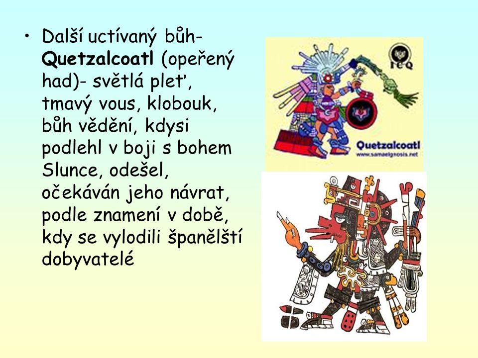 Další uctívaný bůh- Quetzalcoatl (opeřený had)- světlá pleť, tmavý vous, klobouk, bůh vědění, kdysi podlehl v boji s bohem Slunce, odešel, očekáván je