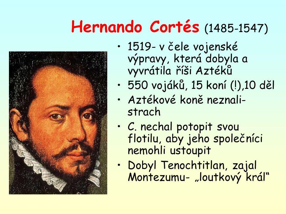 Hernando Cortés (1485-1547) 1519- v čele vojenské výpravy, která dobyla a vyvrátila říši Aztéků 550 vojáků, 15 koní (!),10 děl Aztékové koně neznali-
