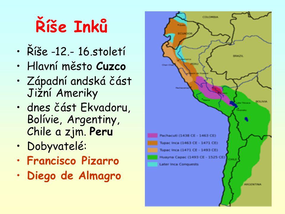 Říše Inků Říše -12.- 16.století Hlavní město Cuzco Západní andská část Jižní Ameriky dnes část Ekvadoru, Bolívie, Argentiny, Chile a zjm. Peru Dobyvat