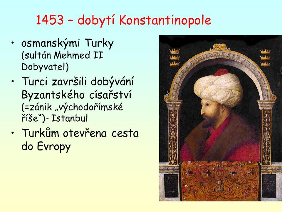 """1453 – dobytí Konstantinopole osmanskými Turky (sultán Mehmed II Dobyvatel) Turci završili dobývání Byzantského císařství (=zánik """"východořímské říše"""""""