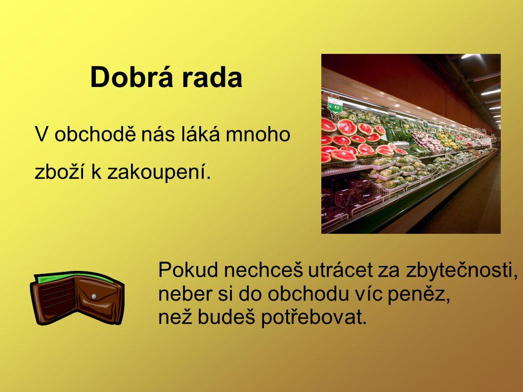 Dobrá rada V obchodě nás láká mnoho zboží k zakoupení.