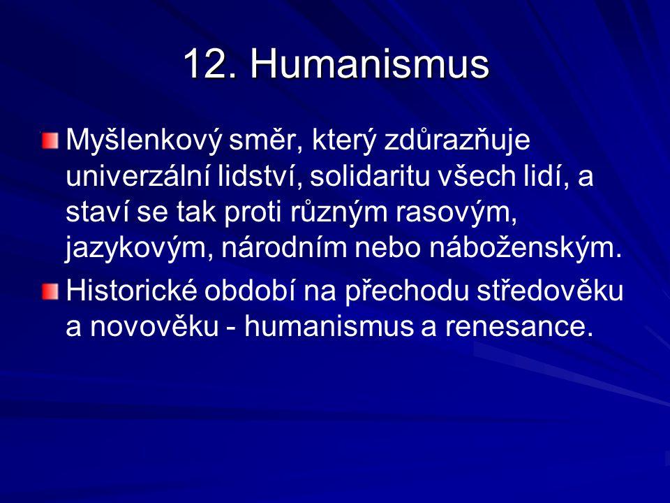 12. Humanismus Myšlenkový směr, který zdůrazňuje univerzální lidství, solidaritu všech lidí, a staví se tak proti různým rasovým, jazykovým, národním