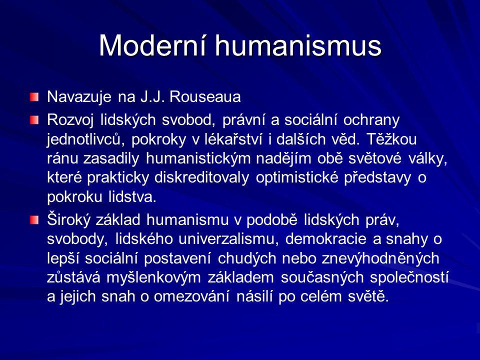 Moderní humanismus Navazuje na J.J. Rouseaua Rozvoj lidských svobod, právní a sociální ochrany jednotlivců, pokroky v lékařství i dalších věd. Těžkou