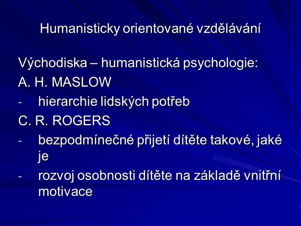 Humanisticky orientované vzdělávání Východiska – humanistická psychologie: A. H. MASLOW - hierarchie lidských potřeb C. R. ROGERS - bezpodmínečné přij