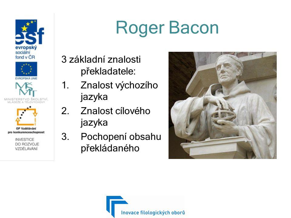 Roger Bacon 3 základní znalosti překladatele: 1.Znalost výchozího jazyka 2.Znalost cílového jazyka 3.Pochopení obsahu překládaného