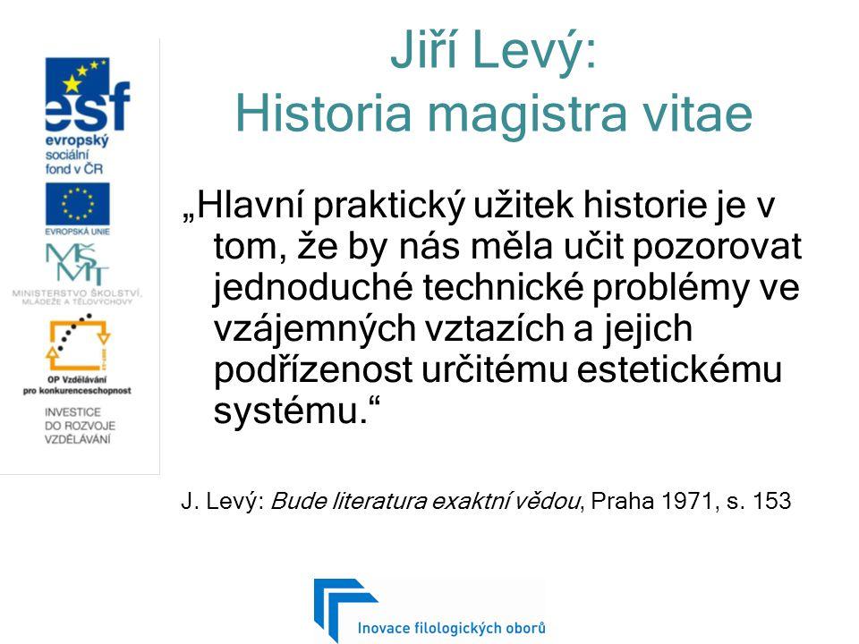 """Jiří Levý: Historia magistra vitae """"Hlavní praktický užitek historie je v tom, že by nás měla učit pozorovat jednoduché technické problémy ve vzájemných vztazích a jejich podřízenost určitému estetickému systému. J."""