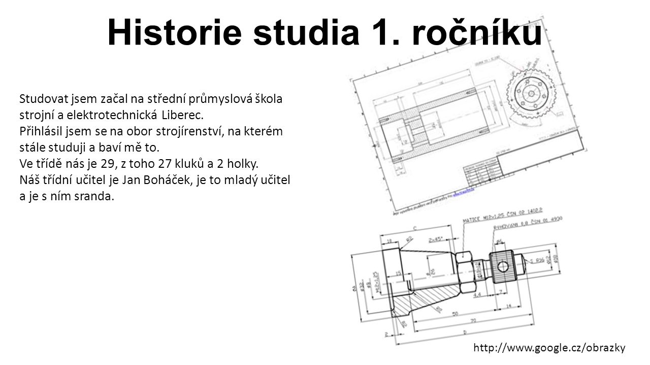 Historie studia 1. ročníku Studovat jsem začal na střední průmyslová škola strojní a elektrotechnická Liberec. Přihlásil jsem se na obor strojírenství