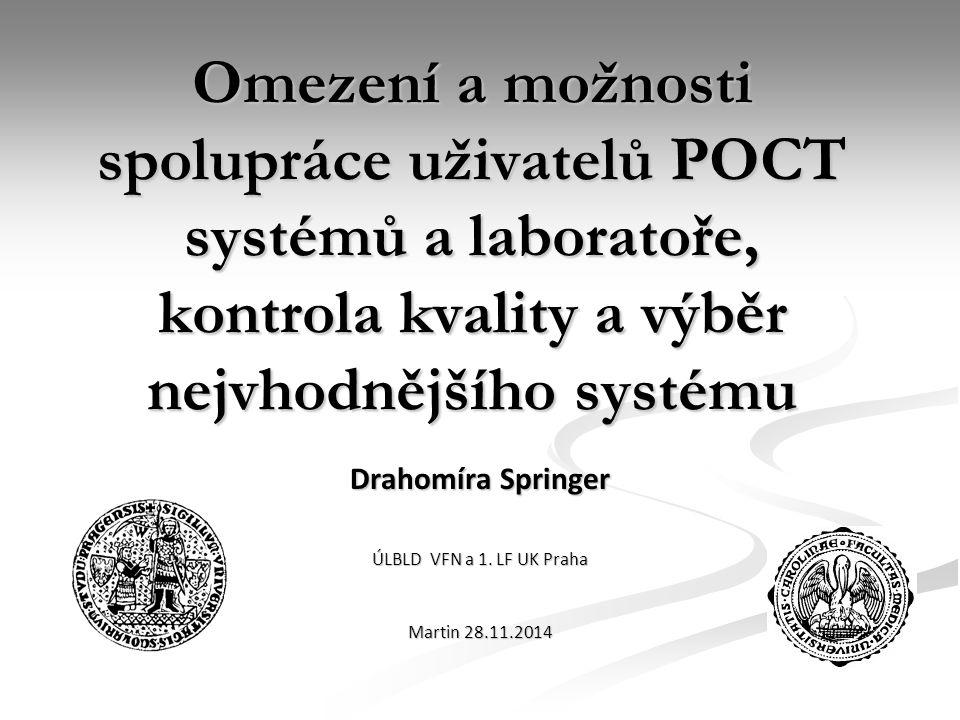 Omezení a možnosti spolupráce uživatelů POCT systémů a laboratoře, kontrola kvality a výběr nejvhodnějšího systému Drahomíra Springer ÚLBLD VFN a 1. L