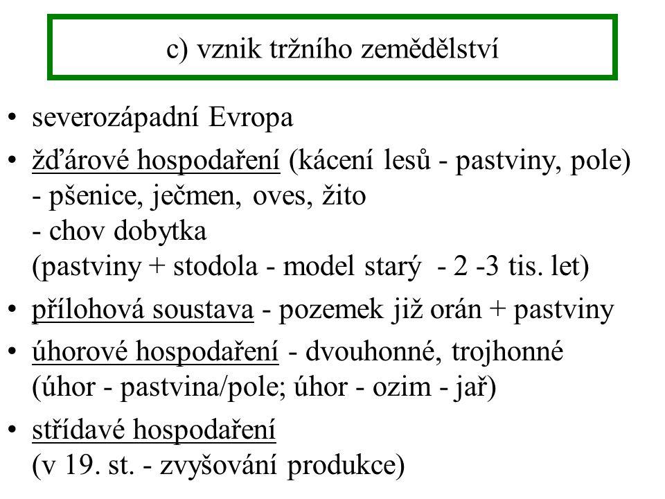 c) vznik tržního zemědělství severozápadní Evropa žďárové hospodaření (kácení lesů - pastviny, pole) - pšenice, ječmen, oves, žito - chov dobytka (pastviny + stodola - model starý - 2 -3 tis.