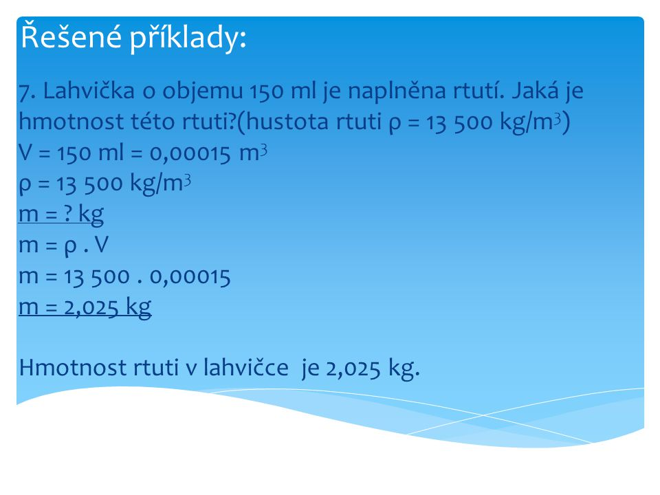 Řešené příklady: 7. Lahvička o objemu 150 ml je naplněna rtutí. Jaká je hmotnost této rtuti?(hustota rtuti ρ = 13 500 kg/m 3 ) V = 150 ml = 0,00015 m