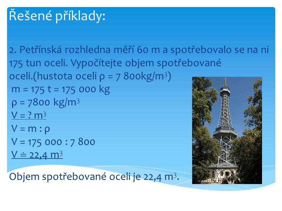 Řešené příklady: 2. Petřínská rozhledna měří 60 m a spotřebovalo se na ni 175 tun oceli. Vypočítejte objem spotřebované oceli.(hustota oceli ρ = 7 800
