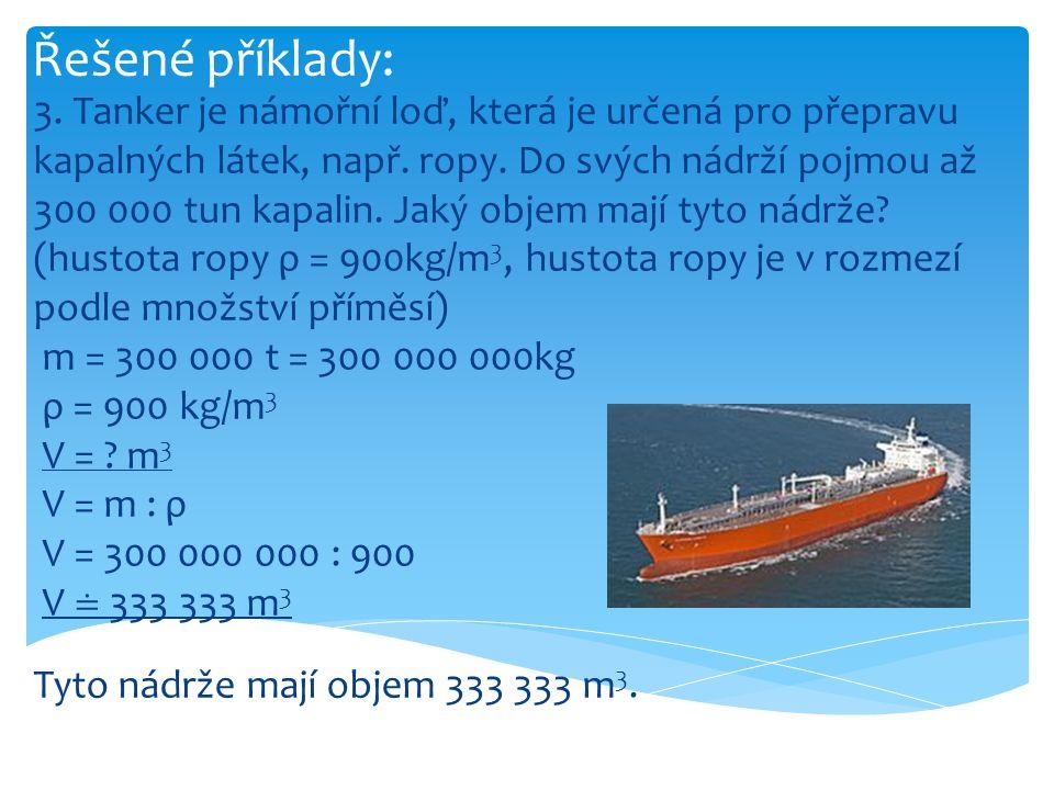 Řešené příklady: 3. Tanker je námořní loď, která je určená pro přepravu kapalných látek, např. ropy. Do svých nádrží pojmou až 300 000 tun kapalin. Ja