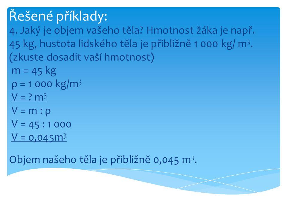 Řešené příklady: 4. Jaký je objem vašeho těla? Hmotnost žáka je např. 45 kg, hustota lidského těla je přibližně 1 000 kg/ m 3. (zkuste dosadit vaší hm