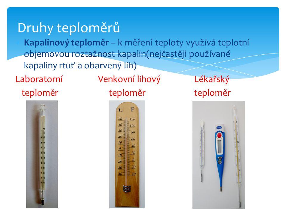  Kapalinový teploměr – k měření teploty využívá teplotní objemovou roztažnost kapalin(nejčastěji používané kapaliny rtuť a obarvený líh) Laboratorní Venkovní lihový Lékařský teploměr teploměr teploměr Druhy teploměrů