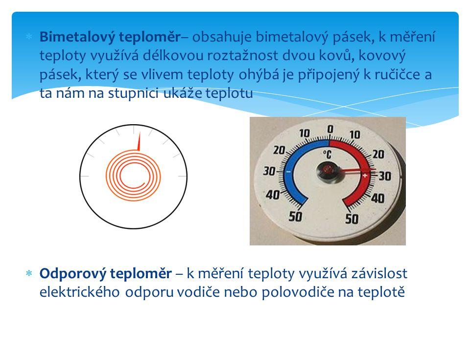  Bimetalový teploměr– obsahuje bimetalový pásek, k měření teploty využívá délkovou roztažnost dvou kovů, kovový pásek, který se vlivem teploty ohýbá je připojený k ručičce a ta nám na stupnici ukáže teplotu  Odporový teploměr – k měření teploty využívá závislost elektrického odporu vodiče nebo polovodiče na teplotě