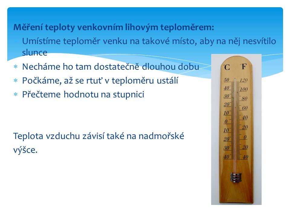 Měření teploty venkovním lihovým teploměrem:  Umístíme teploměr venku na takové místo, aby na něj nesvítilo slunce  Necháme ho tam dostatečně dlouhou dobu  Počkáme, až se rtuť v teploměru ustálí  Přečteme hodnotu na stupnici Teplota vzduchu závisí také na nadmořské výšce.