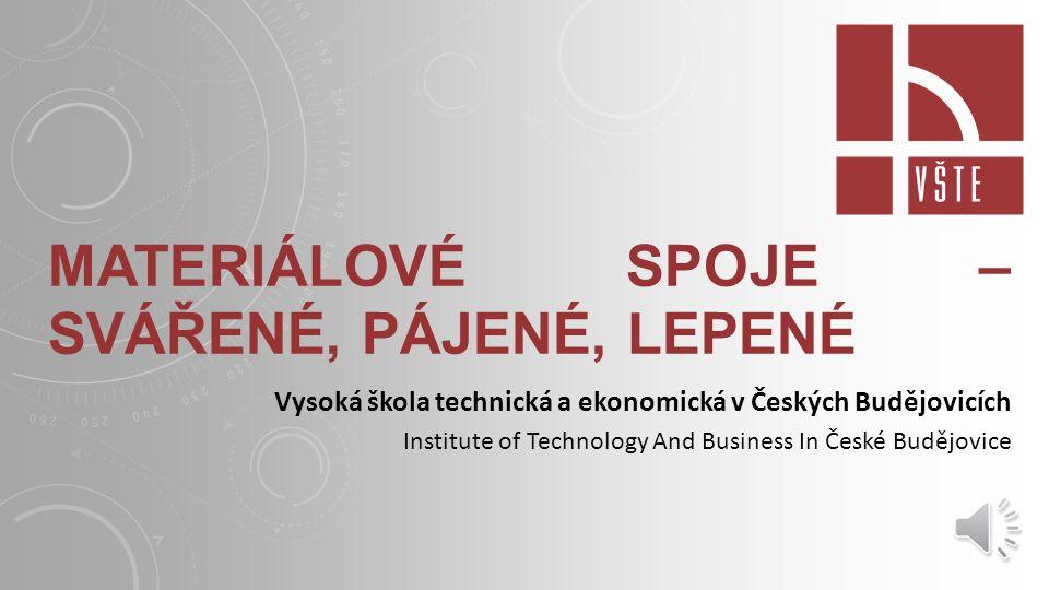MATERIÁLOVÉ SPOJE – SVÁŘENÉ, PÁJENÉ, LEPENÉ Vysoká škola technická a ekonomická v Českých Budějovicích Institute of Technology And Business In České Budějovice