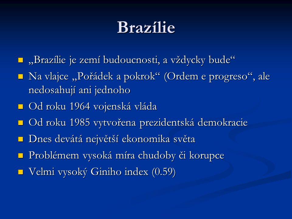 """Brazílie """"Brazílie je zemí budoucnosti, a vždycky bude """"Brazílie je zemí budoucnosti, a vždycky bude Na vlajce """"Pořádek a pokrok (Ordem e progreso , ale nedosahují ani jednoho Na vlajce """"Pořádek a pokrok (Ordem e progreso , ale nedosahují ani jednoho Od roku 1964 vojenská vláda Od roku 1964 vojenská vláda Od roku 1985 vytvořena prezidentská demokracie Od roku 1985 vytvořena prezidentská demokracie Dnes devátá největší ekonomika světa Dnes devátá největší ekonomika světa Problémem vysoká míra chudoby či korupce Problémem vysoká míra chudoby či korupce Velmi vysoký Giniho index (0.59) Velmi vysoký Giniho index (0.59)"""