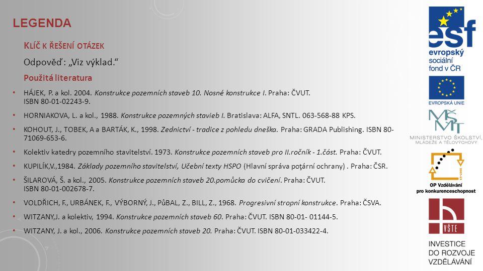 LEGENDA S TUDIJNÍ MATERIÁLY Základní literatura: HÁJEK, P. a kol. 2004. Konstrukce pozemních staveb 10. Nosné konstrukce I. Praha: ČVUT, str. 174- 181
