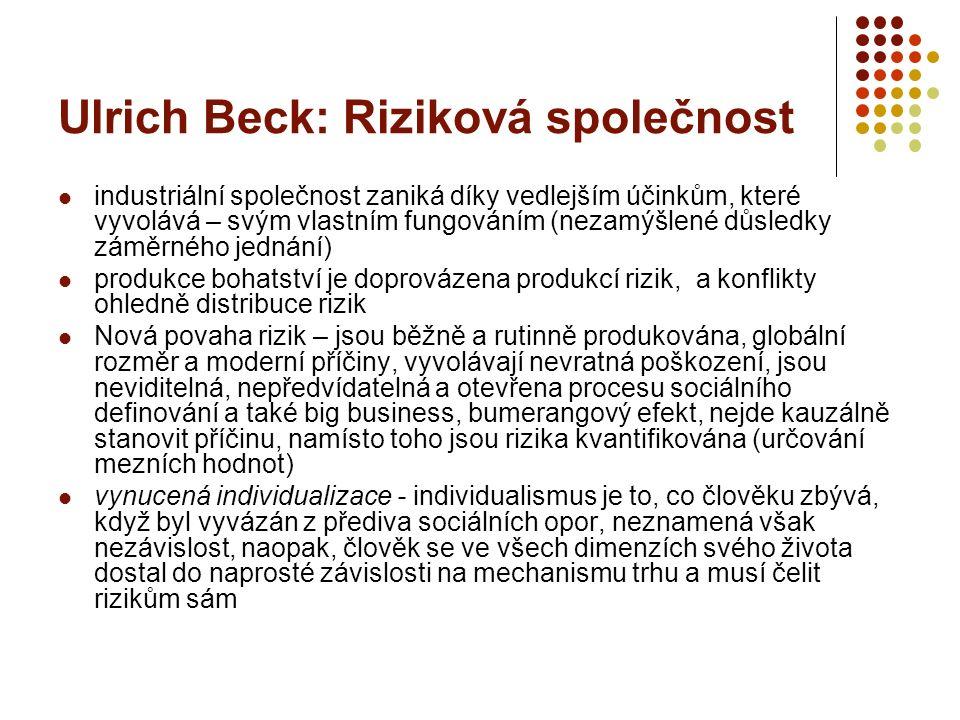 Ulrich Beck: Riziková společnost industriální společnost zaniká díky vedlejším účinkům, které vyvolává – svým vlastním fungováním (nezamýšlené důsledky záměrného jednání) produkce bohatství je doprovázena produkcí rizik, a konflikty ohledně distribuce rizik Nová povaha rizik – jsou běžně a rutinně produkována, globální rozměr a moderní příčiny, vyvolávají nevratná poškození, jsou neviditelná, nepředvídatelná a otevřena procesu sociálního definování a také big business, bumerangový efekt, nejde kauzálně stanovit příčinu, namísto toho jsou rizika kvantifikována (určování mezních hodnot) vynucená individualizace - individualismus je to, co člověku zbývá, když byl vyvázán z přediva sociálních opor, neznamená však nezávislost, naopak, člověk se ve všech dimenzích svého života dostal do naprosté závislosti na mechanismu trhu a musí čelit rizikům sám