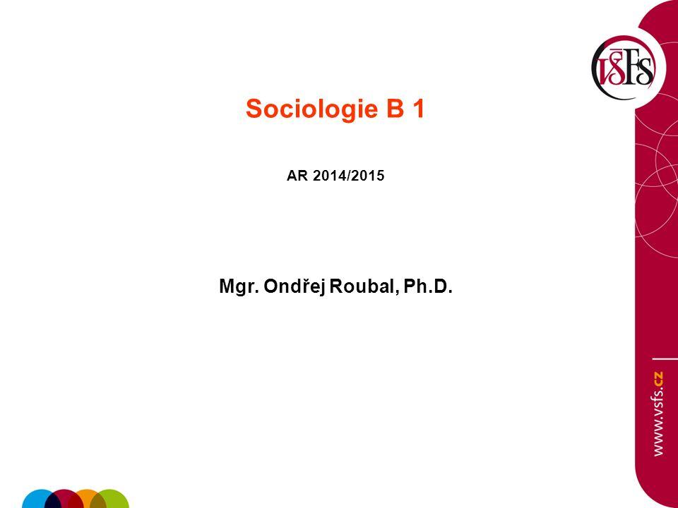 Sociologie B 1 AR 2014/2015 Mgr. Ondřej Roubal, Ph.D.