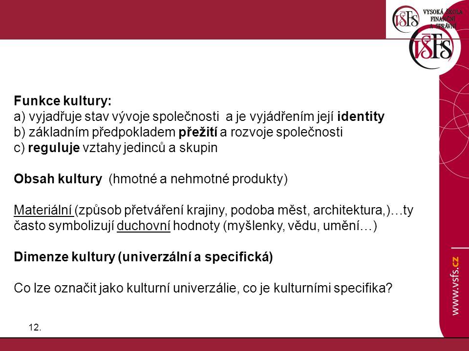 12. Funkce kultury: a) vyjadřuje stav vývoje společnosti a je vyjádřením její identity b) základním předpokladem přežití a rozvoje společnosti c) regu