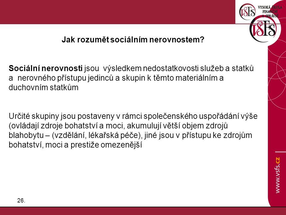26. Jak rozumět sociálním nerovnostem? Sociální nerovnosti jsou výsledkem nedostatkovosti služeb a statků a nerovného přístupu jedinců a skupin k těmt