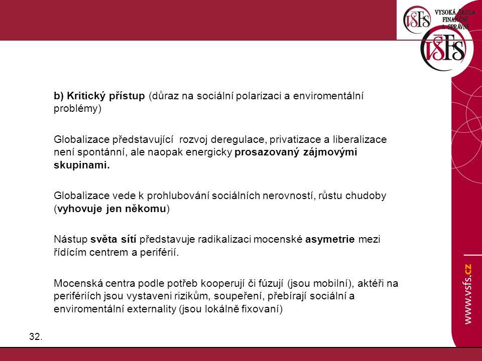 32. b) Kritický přístup (důraz na sociální polarizaci a enviromentální problémy) Globalizace představující rozvoj deregulace, privatizace a liberaliza