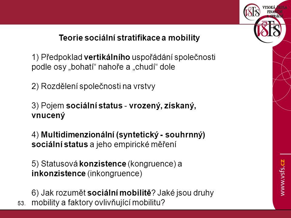 """53. Teorie sociální stratifikace a mobility 1) Předpoklad vertikálního uspořádání společnosti podle osy """"bohatí"""" nahoře a """"chudí"""" dole 2) Rozdělení sp"""