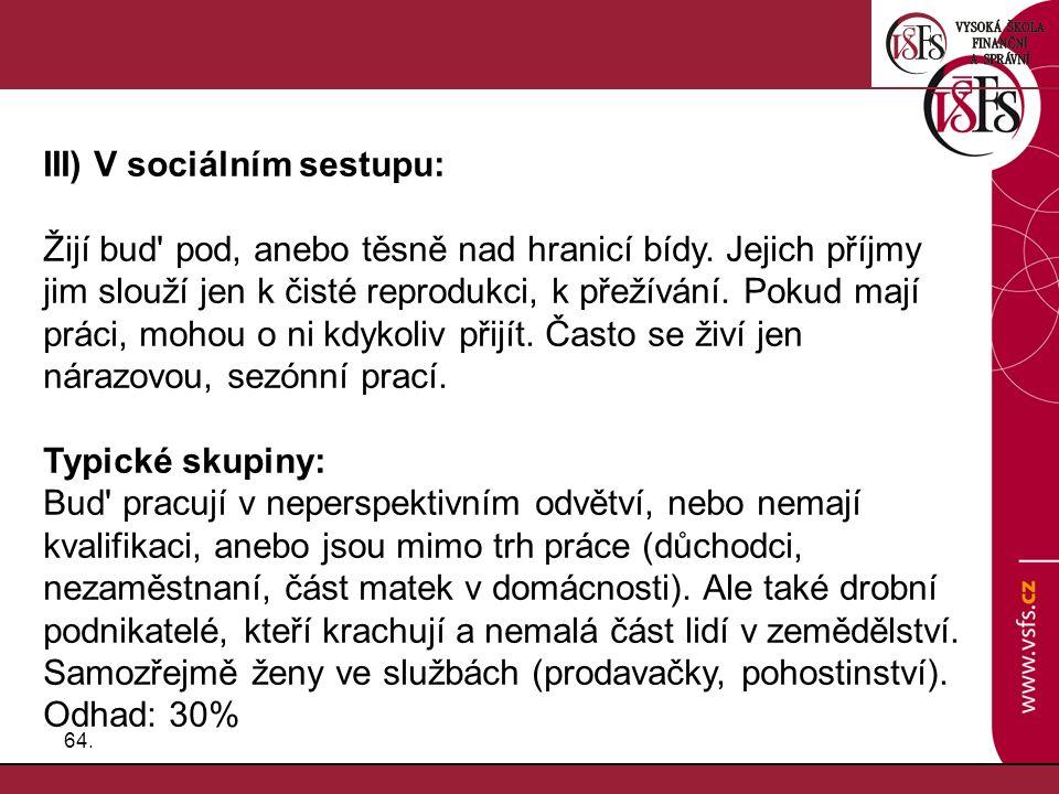 64. III) V sociálním sestupu: Žijí bud' pod, anebo těsně nad hranicí bídy. Jejich příjmy jim slouží jen k čisté reprodukci, k přežívání. Pokud mají pr